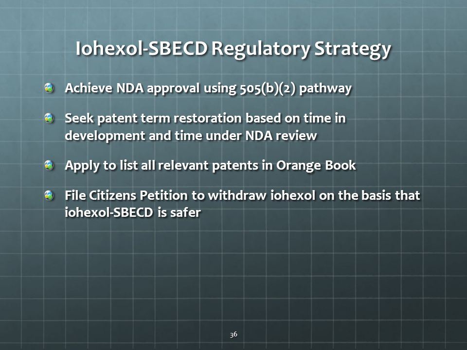 Iohexol-SBECD Regulatory Strategy Achieve NDA approval using 505(b)(2) pathway Seek patent term restoration based on time in development and time under NDA review Apply to list all relevant patents in Orange Book File Citizens Petition to withdraw iohexol on the basis that iohexol-SBECD is safer 36