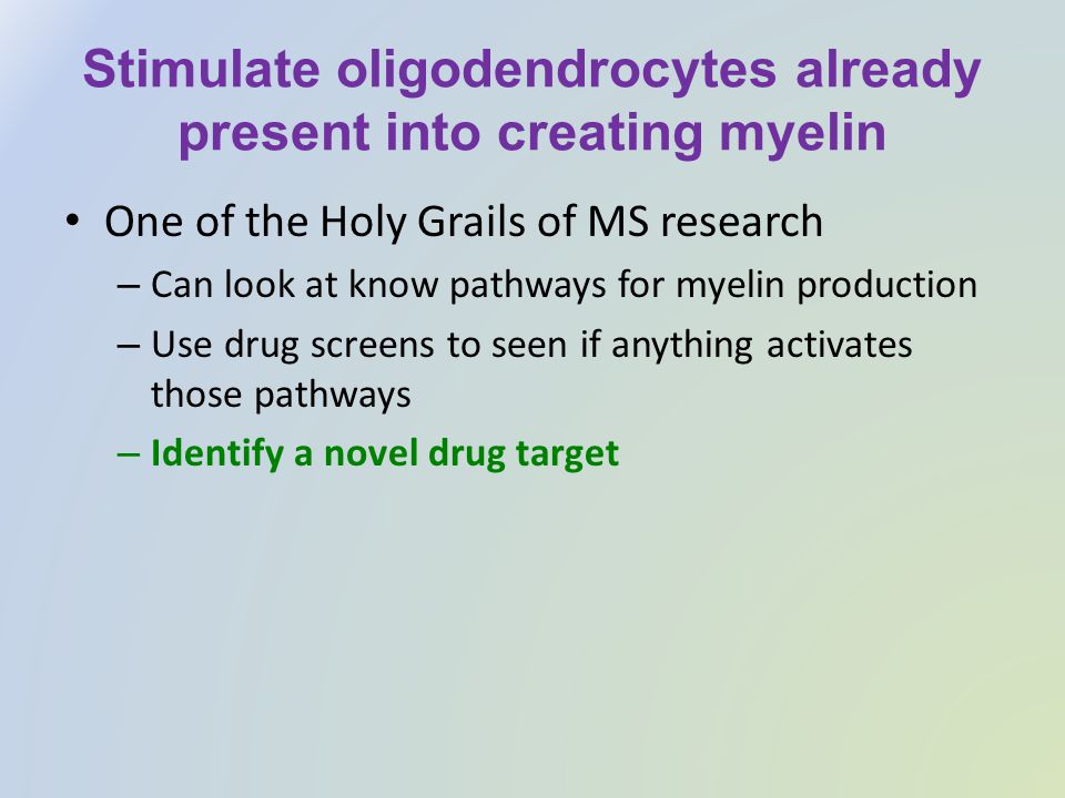 Stimulate oligodendrocytes already present into creating myelin One of the Holy Grails of MS research – Can look at know pathways for myelin productio