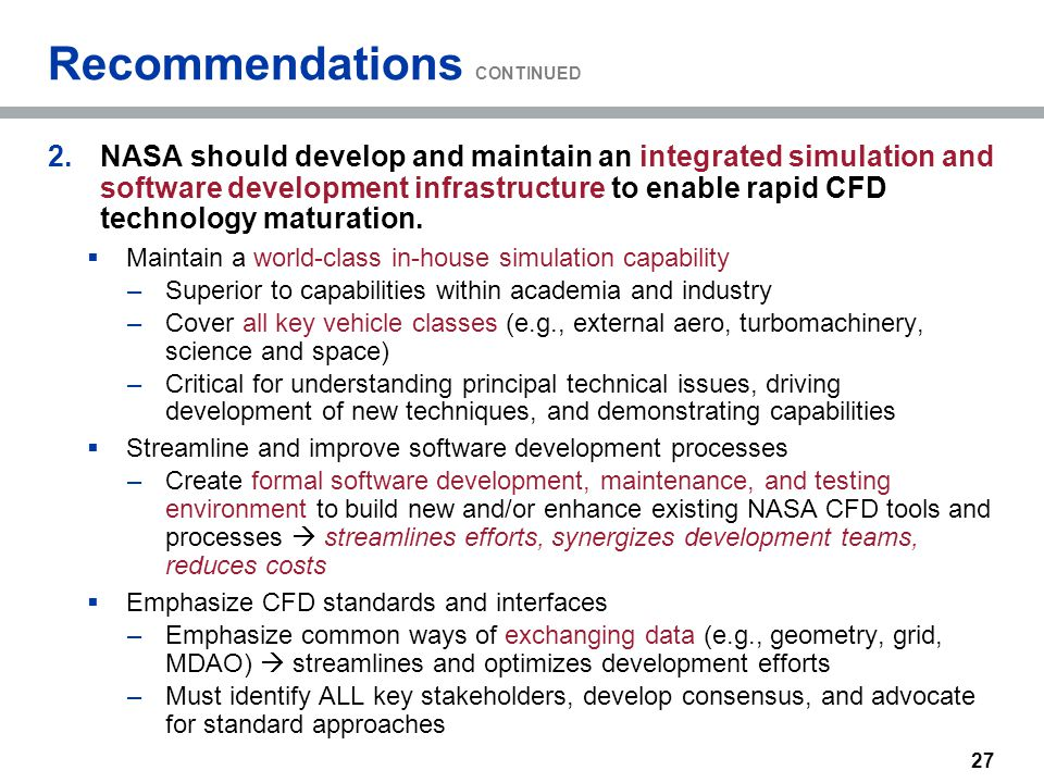 Recommendations CONTINUED 2.NASA should develop and maintain an integrated simulation and software development infrastructure to enable rapid CFD tech