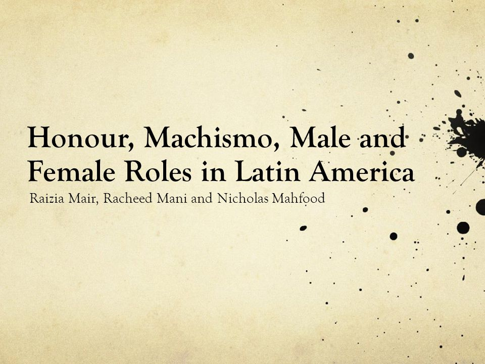 Honour, Machismo, Male and Female Roles in Latin America Raizia Mair, Racheed Mani and Nicholas Mahfood
