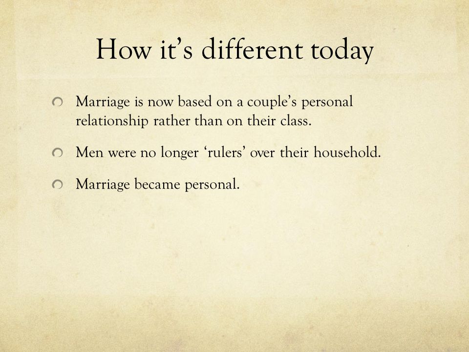 How it's different today Marriage is now based on a couple's personal relationship rather than on their class.