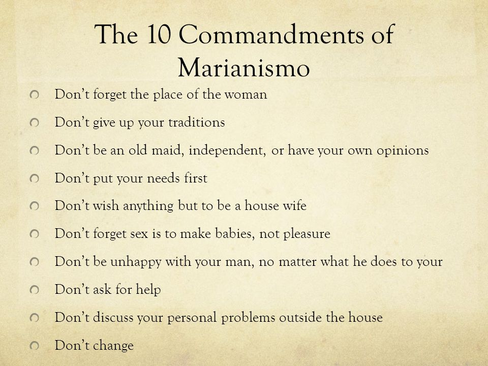 The 10 Commandments of Marianismo Don't forget the place of the woman Don't give up your traditions Don't be an old maid, independent, or have your own opinions Don't put your needs first Don't wish anything but to be a house wife Don't forget sex is to make babies, not pleasure Don't be unhappy with your man, no matter what he does to your Don't ask for help Don't discuss your personal problems outside the house Don't change