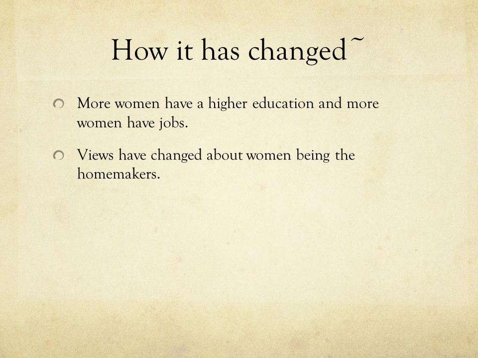 How it has changed~ More women have a higher education and more women have jobs.