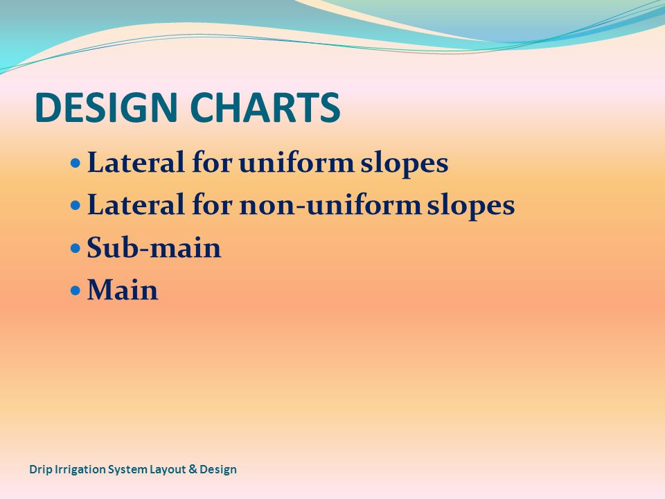DESIGN CHARTS Lateral for uniform slopes Lateral for non-uniform slopes Sub-main Main Drip Irrigation System Layout & Design