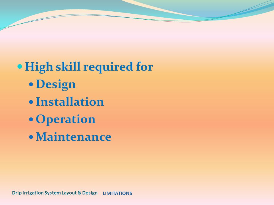 High skill required for Design Installation Operation Maintenance Drip Irrigation System Layout & Design LIMITATIONS