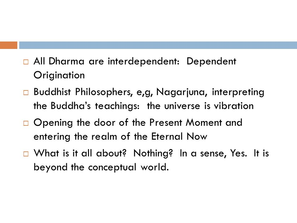  All Dharma are interdependent: Dependent Origination  Buddhist Philosophers, e,g, Nagarjuna, interpreting the Buddha's teachings: the universe is vibration  Opening the door of the Present Moment and entering the realm of the Eternal Now  What is it all about.