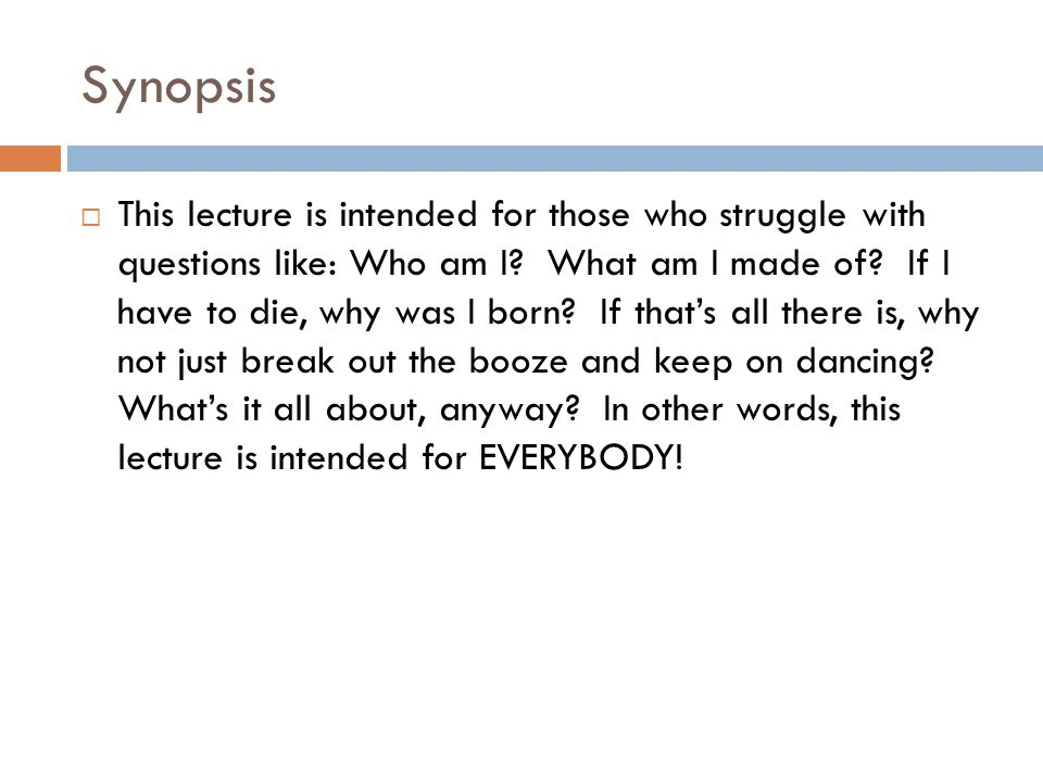 Synopsis  This lecture is intended for those who struggle with questions like: Who am I.