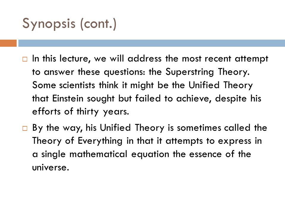 Synopsis (cont.)  In this lecture, we will address the most recent attempt to answer these questions: the Superstring Theory.