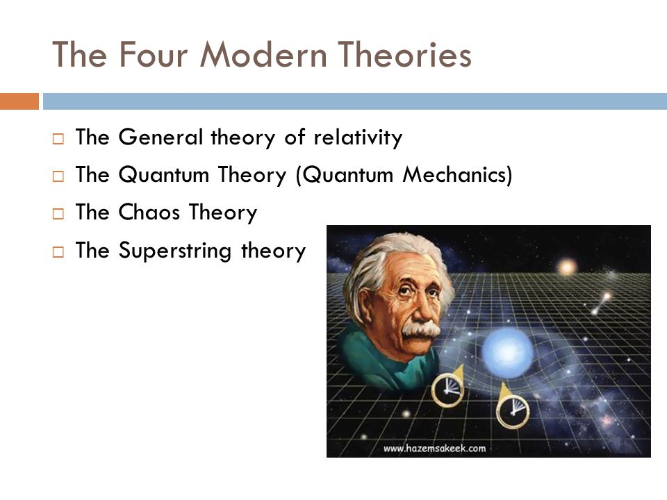 The Four Modern Theories  The General theory of relativity  The Quantum Theory (Quantum Mechanics)  The Chaos Theory  The Superstring theory