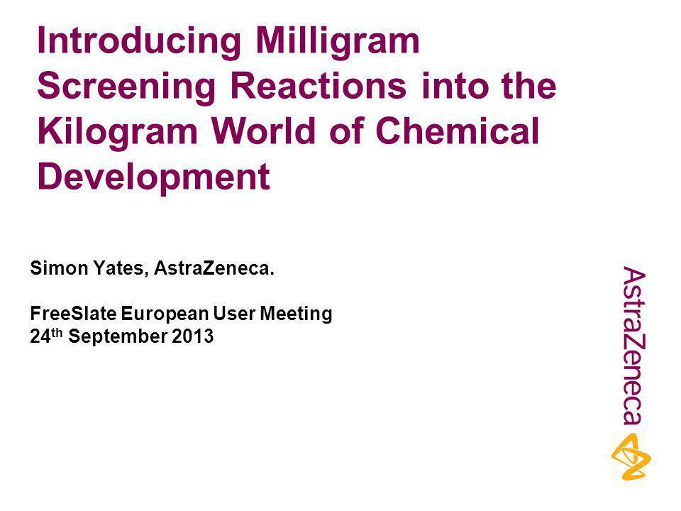 Introducing Milligram Screening Reactions into the Kilogram World of Chemical Development Simon Yates, AstraZeneca.