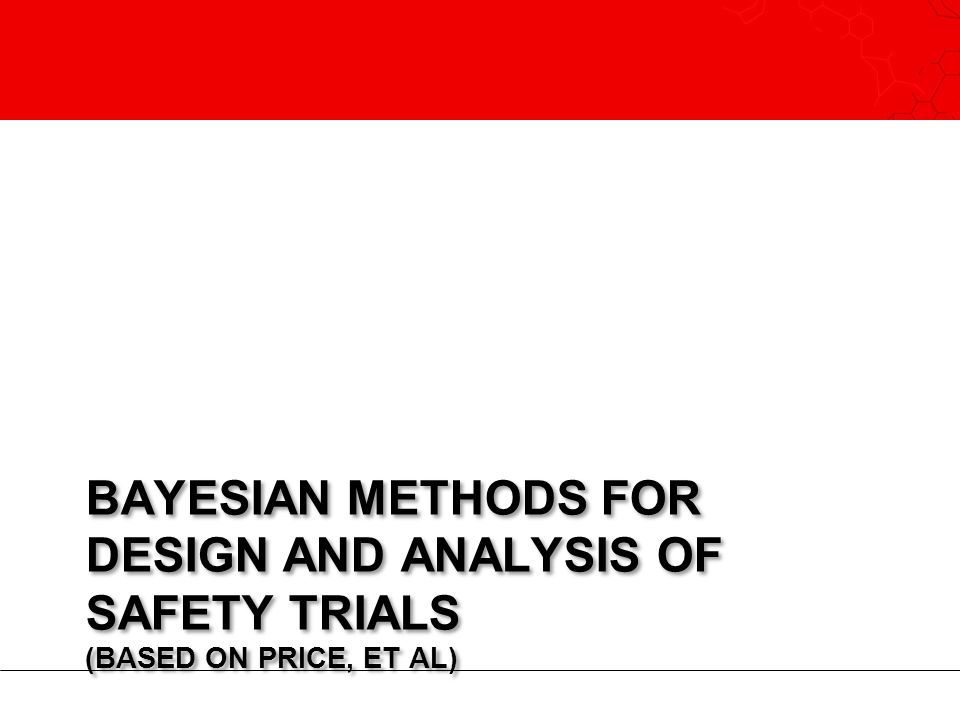 BAYESIAN METHODS FOR DESIGN AND ANALYSIS OF SAFETY TRIALS (BASED ON PRICE, ET AL)
