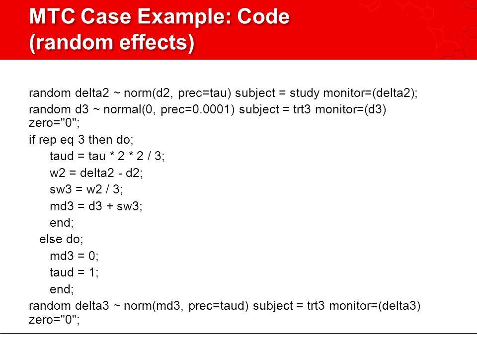 MTC Case Example: Code (random effects) random delta2 ~ norm(d2, prec=tau) subject = study monitor=(delta2); random d3 ~ normal(0, prec=0.0001) subject = trt3 monitor=(d3) zero= 0 ; if rep eq 3 then do; taud = tau * 2 * 2 / 3; w2 = delta2 - d2; sw3 = w2 / 3; md3 = d3 + sw3; end; else do; md3 = 0; taud = 1; end; random delta3 ~ norm(md3, prec=taud) subject = trt3 monitor=(delta3) zero= 0 ;
