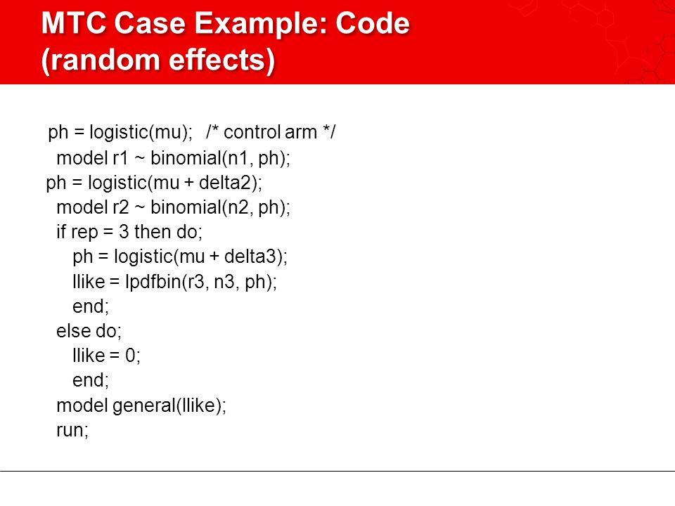 MTC Case Example: Code (random effects) ph = logistic(mu); /* control arm */ model r1 ~ binomial(n1, ph); ph = logistic(mu + delta2); model r2 ~ binomial(n2, ph); if rep = 3 then do; ph = logistic(mu + delta3); llike = lpdfbin(r3, n3, ph); end; else do; llike = 0; end; model general(llike); run;