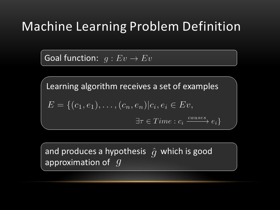 Machine Learning Problem Definition Learning algorithm receives a set of examples Goal function: and produces a hypothesis which is good approximation of