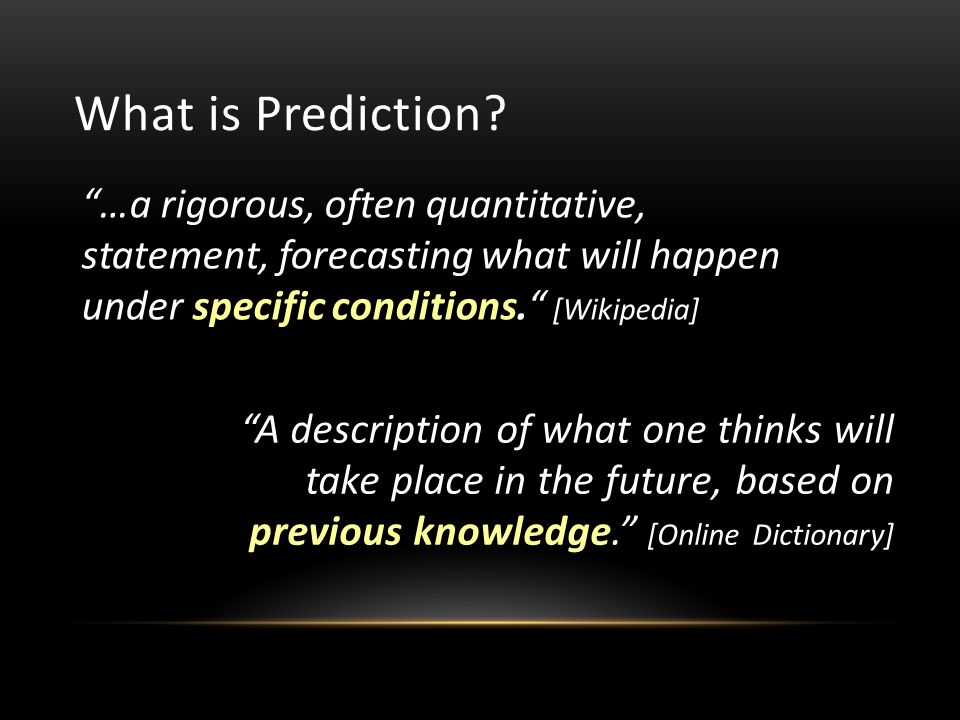 …a rigorous, often quantitative, statement, forecasting what will happen under specific conditions. [Wikipedia] What is Prediction.
