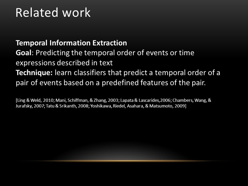 Related work Temporal Information Extraction Goal: Predicting the temporal order of events or time expressions described in text Technique: learn classifiers that predict a temporal order of a pair of events based on a predefined features of the pair.
