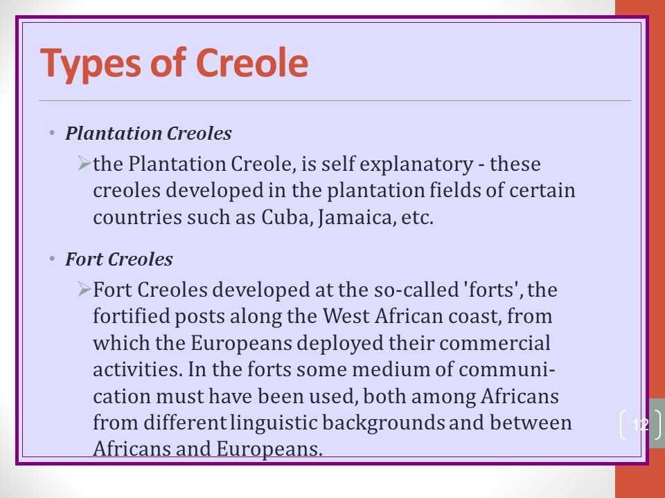 Types of Creole Plantation Creoles  the Plantation Creole, is self explanatory - these creoles developed in the plantation fields of certain countrie