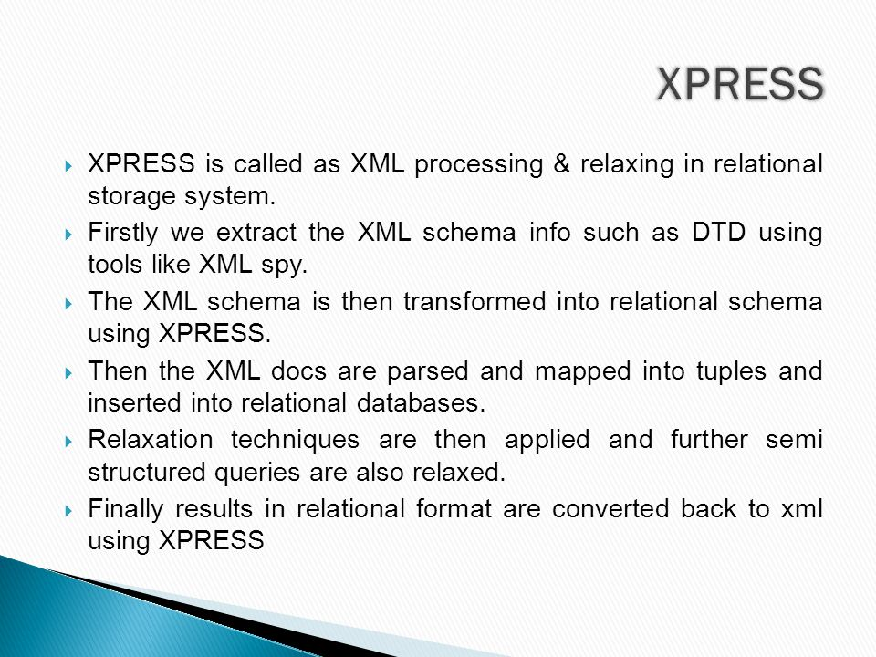  XPRESS is called as XML processing & relaxing in relational storage system.  Firstly we extract the XML schema info such as DTD using tools like XM