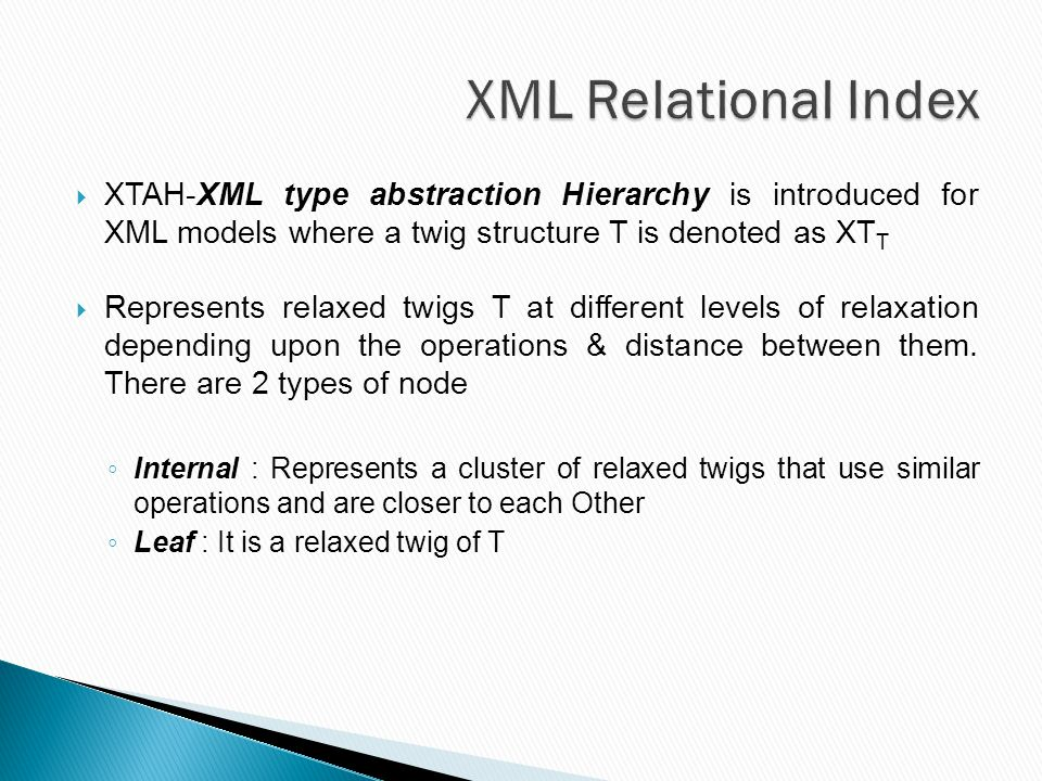  XTAH-XML type abstraction Hierarchy is introduced for XML models where a twig structure T is denoted as XT T  Represents relaxed twigs T at different levels of relaxation depending upon the operations & distance between them.