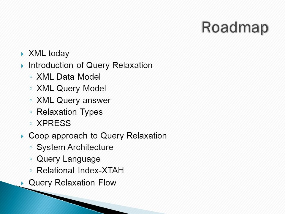  XML today  Introduction of Query Relaxation ◦ XML Data Model ◦ XML Query Model ◦ XML Query answer ◦ Relaxation Types ◦ XPRESS  Coop approach to Query Relaxation ◦ System Architecture ◦ Query Language ◦ Relational Index-XTAH  Query Relaxation Flow