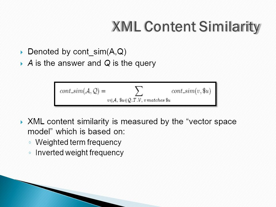  Denoted by cont_sim(A,Q)  A is the answer and Q is the query  XML content similarity is measured by the vector space model which is based on: ◦ Weighted term frequency ◦ Inverted weight frequency