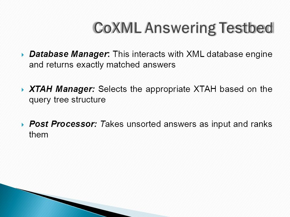  Database Manager: This interacts with XML database engine and returns exactly matched answers  XTAH Manager: Selects the appropriate XTAH based on the query tree structure  Post Processor: Takes unsorted answers as input and ranks them