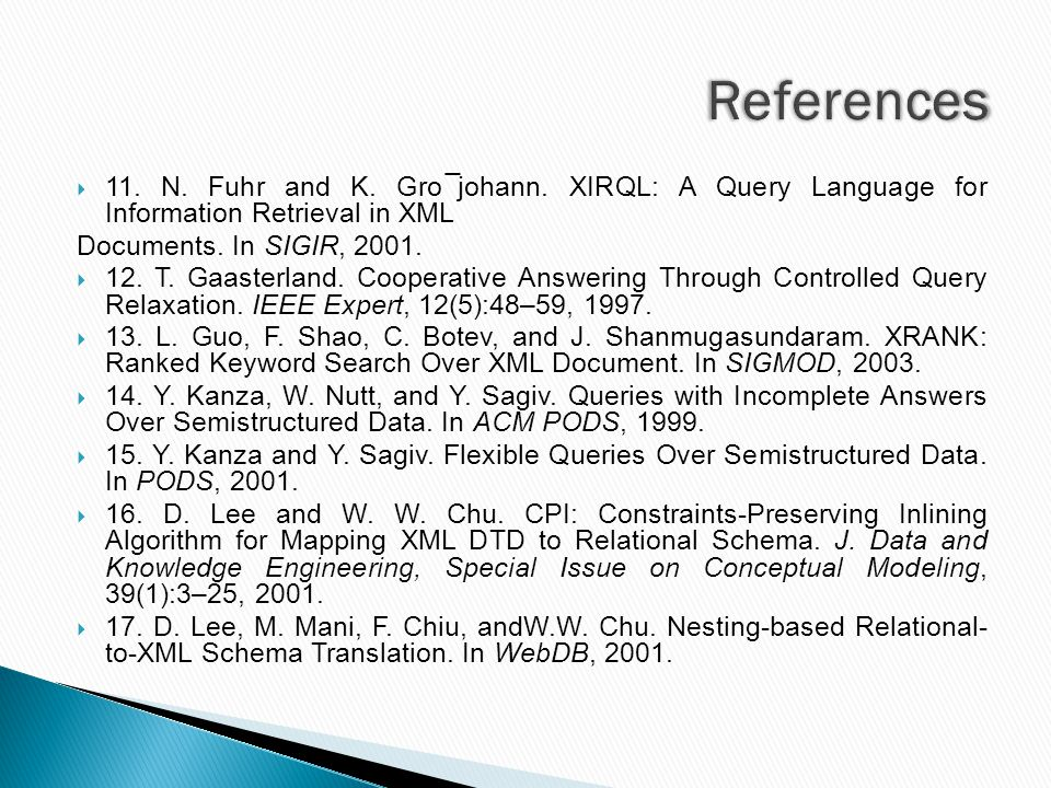  11. N. Fuhr and K. Gro¯johann. XIRQL: A Query Language for Information Retrieval in XML Documents. In SIGIR, 2001.  12. T. Gaasterland. Cooperative