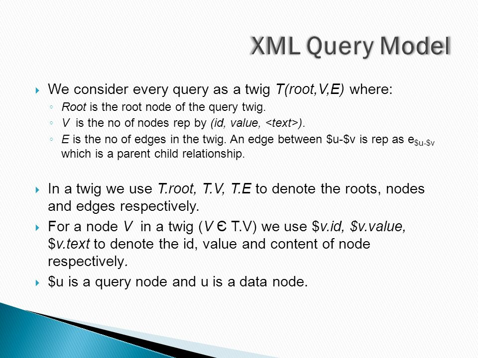  We consider every query as a twig T(root,V,E) where: ◦ Root is the root node of the query twig. ◦ V is the no of nodes rep by (id, value, ). ◦ E is