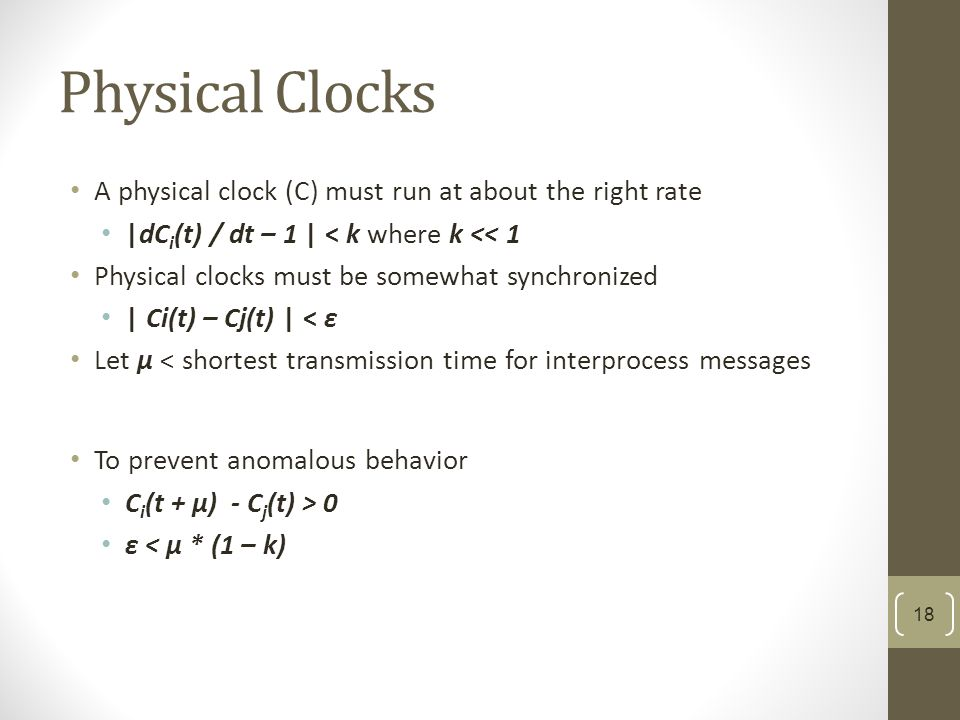 Physical Clocks A physical clock (C) must run at about the right rate |dC i (t) / dt – 1 | < k where k << 1 Physical clocks must be somewhat synchronized | Ci(t) – Cj(t) | < ε Let μ < shortest transmission time for interprocess messages To prevent anomalous behavior C i (t + μ) - C j (t) > 0 ε < μ * (1 – k) 18