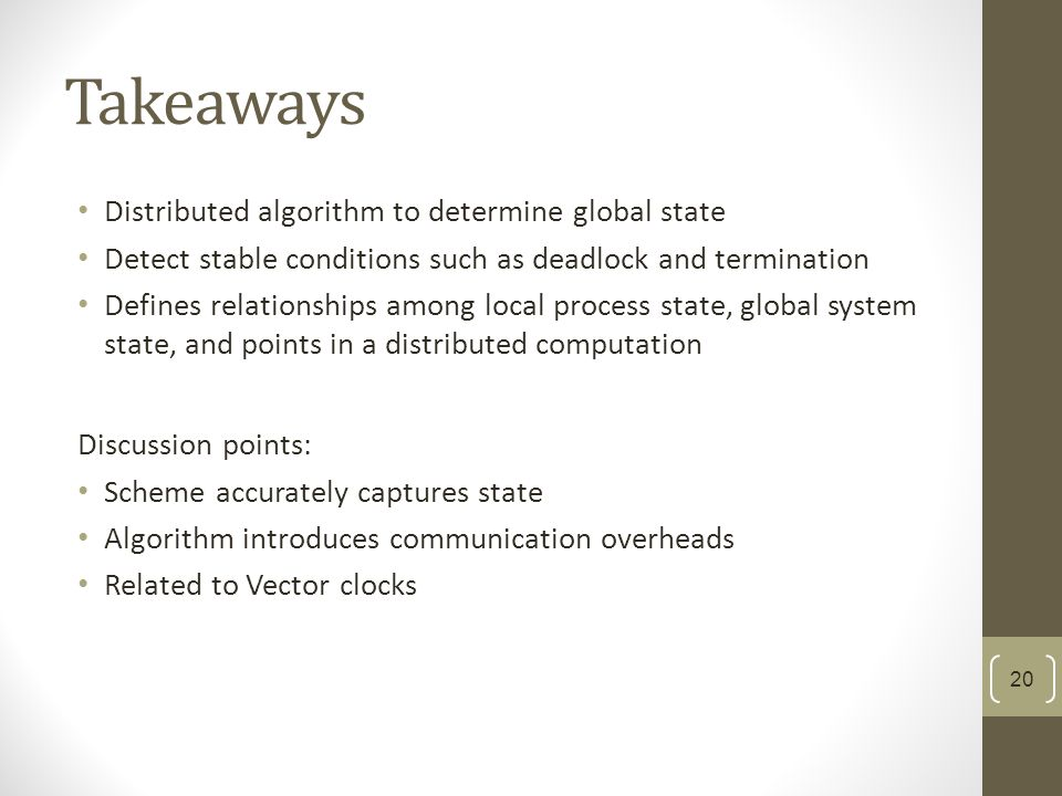 Takeaways Distributed algorithm to determine global state Detect stable conditions such as deadlock and termination Defines relationships among local process state, global system state, and points in a distributed computation Discussion points: Scheme accurately captures state Algorithm introduces communication overheads Related to Vector clocks 20