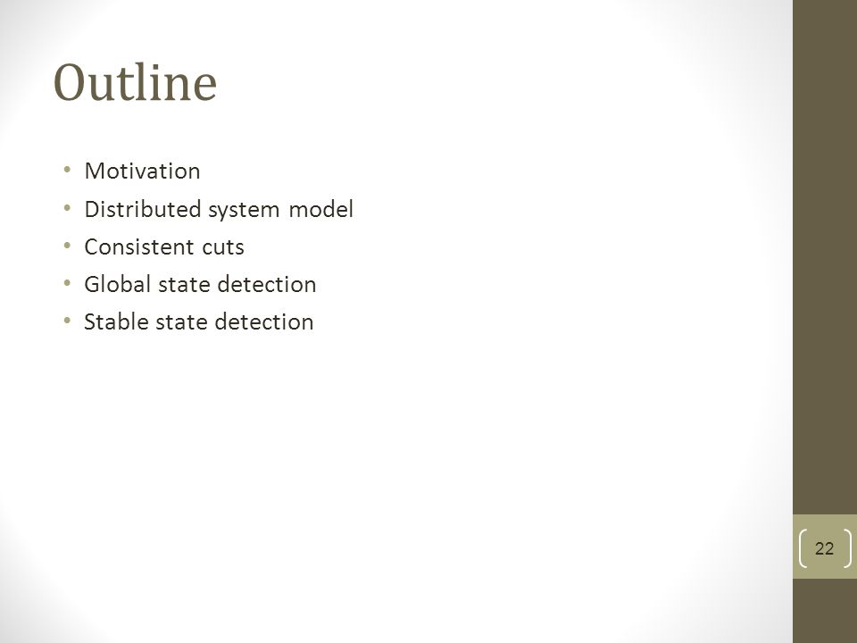Outline Motivation Distributed system model Consistent cuts Global state detection Stable state detection 22