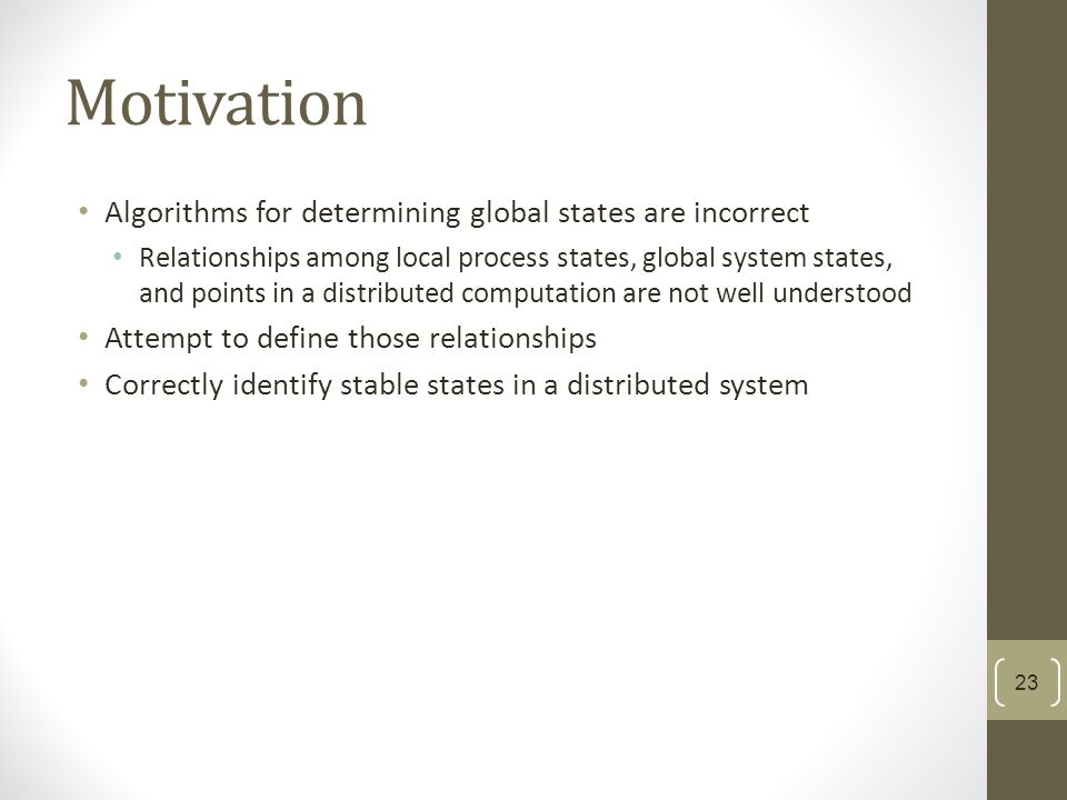 Motivation Algorithms for determining global states are incorrect Relationships among local process states, global system states, and points in a distributed computation are not well understood Attempt to define those relationships Correctly identify stable states in a distributed system 23