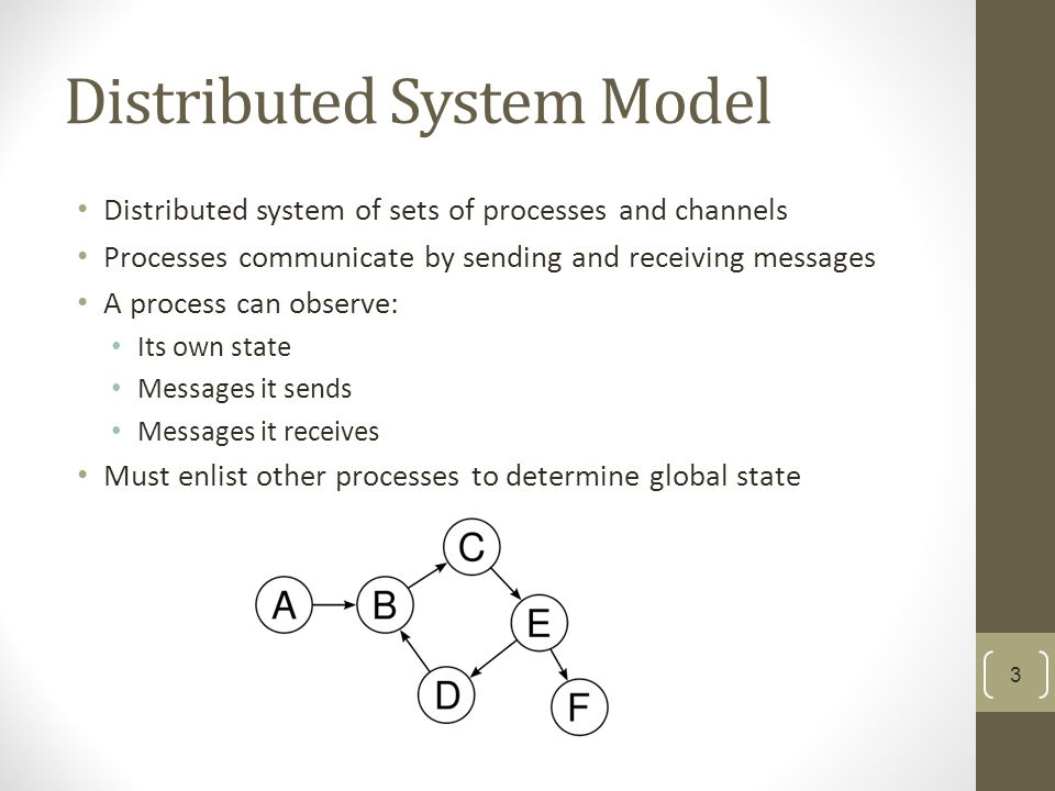 Distributed System Model Distributed system of sets of processes and channels Processes communicate by sending and receiving messages A process can observe: Its own state Messages it sends Messages it receives Must enlist other processes to determine global state 3