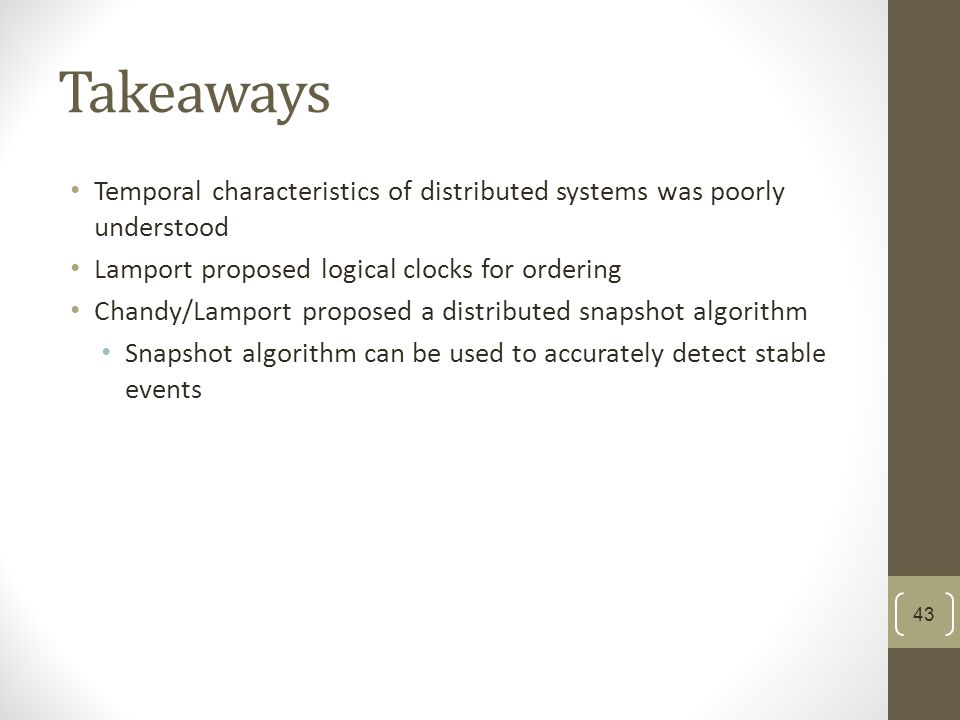 Takeaways Temporal characteristics of distributed systems was poorly understood Lamport proposed logical clocks for ordering Chandy/Lamport proposed a distributed snapshot algorithm Snapshot algorithm can be used to accurately detect stable events 43