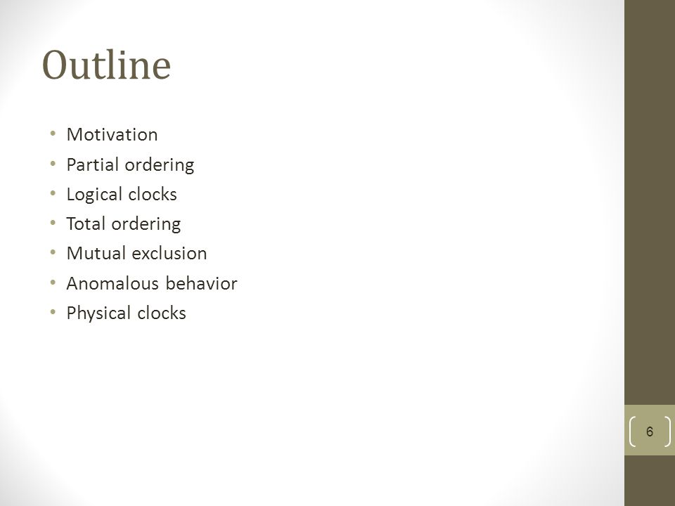Outline Motivation Partial ordering Logical clocks Total ordering Mutual exclusion Anomalous behavior Physical clocks 6