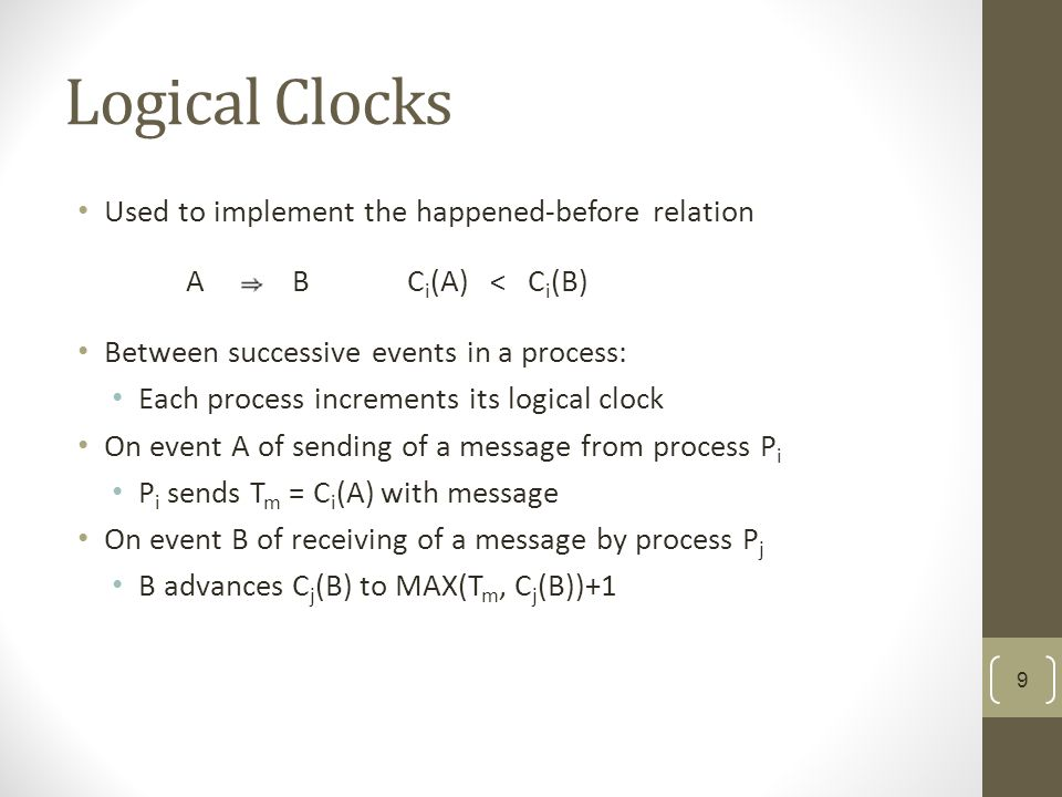 Logical Clocks Used to implement the happened-before relation Between successive events in a process: Each process increments its logical clock On event A of sending of a message from process P i P i sends T m = C i (A) with message On event B of receiving of a message by process P j B advances C j (B) to MAX(T m, C j (B))+1 A BC i (A) < C i (B) 9