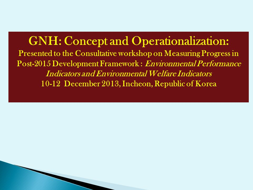 GNH: Concept and Operationalization: Presented to the Consultative workshop on Measuring Progress in Post-2015 Development Framework : Environmental P