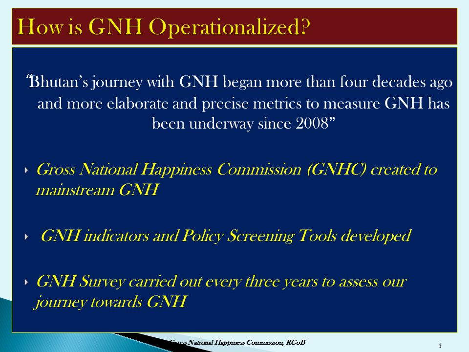 """"""" Bhutan's journey with GNH began more than four decades ago and more elaborate and precise metrics to measure GNH has been underway since 2008"""" Gross"""