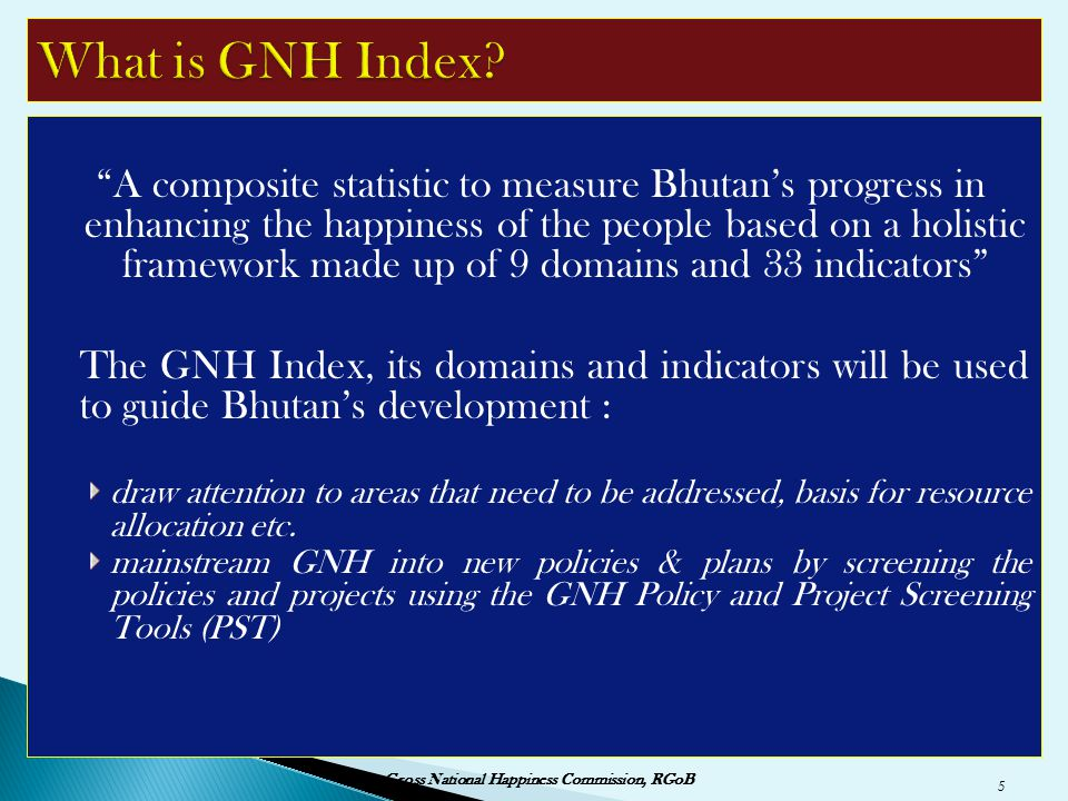 """""""A composite statistic to measure Bhutan's progress in enhancing the happiness of the people based on a holistic framework made up of 9 domains and 33"""