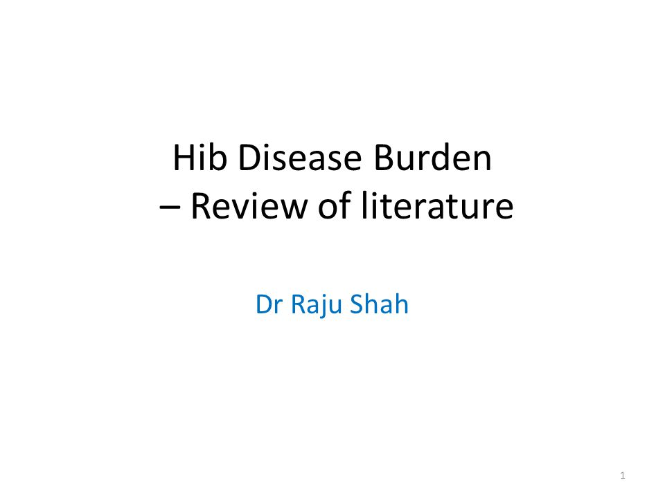 Hib Disease Burden – Review of literature Dr Raju Shah 1
