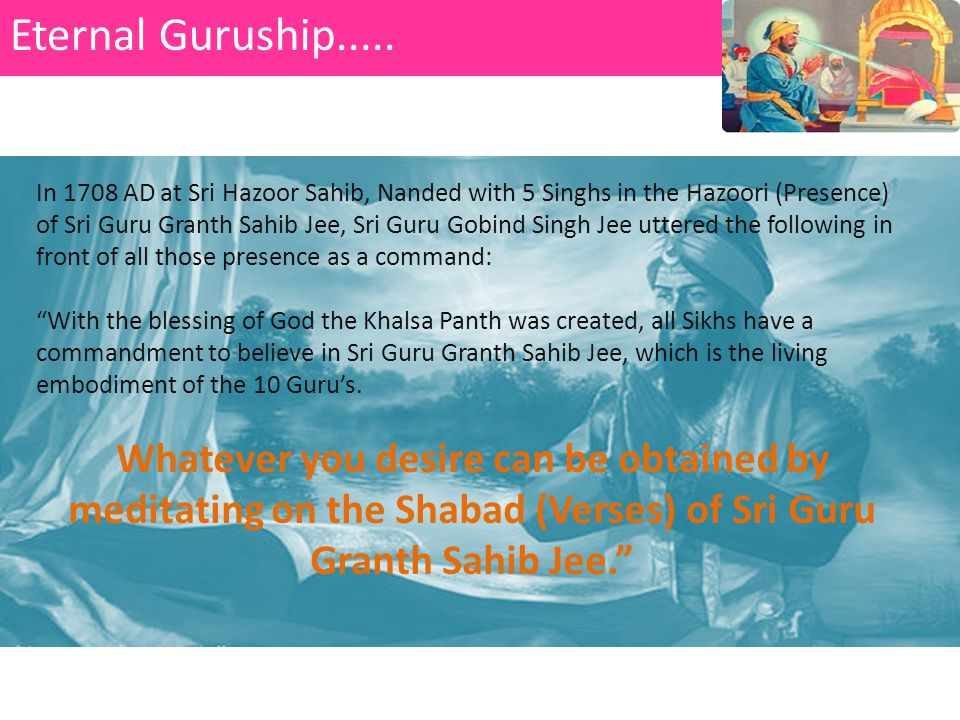 In 1708 AD at Sri Hazoor Sahib, Nanded with 5 Singhs in the Hazoori (Presence) of Sri Guru Granth Sahib Jee, Sri Guru Gobind Singh Jee uttered the following in front of all those presence as a command: With the blessing of God the Khalsa Panth was created, all Sikhs have a commandment to believe in Sri Guru Granth Sahib Jee, which is the living embodiment of the 10 Guru's.