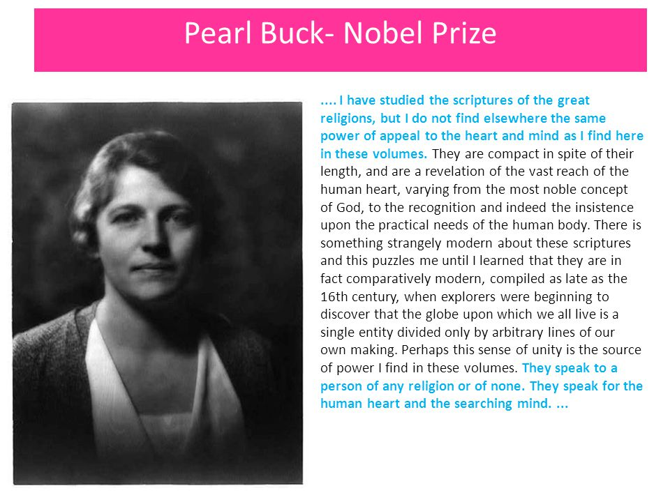 Pearl Buck- Nobel Prize.... I have studied the scriptures of the great religions, but I do not find elsewhere the same power of appeal to the heart an