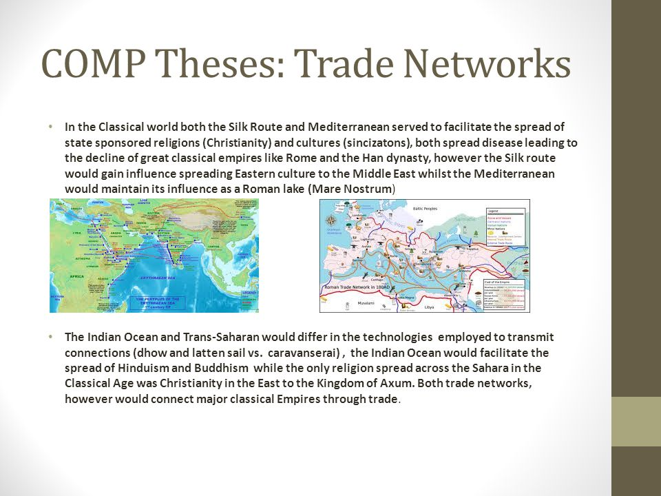 COMP Theses: Trade Networks In the Classical world both the Silk Route and Mediterranean served to facilitate the spread of state sponsored religions (Christianity) and cultures (sincizatons), both spread disease leading to the decline of great classical empires like Rome and the Han dynasty, however the Silk route would gain influence spreading Eastern culture to the Middle East whilst the Mediterranean would maintain its influence as a Roman lake (Mare Nostrum) The Indian Ocean and Trans-Saharan would differ in the technologies employed to transmit connections (dhow and latten sail vs.
