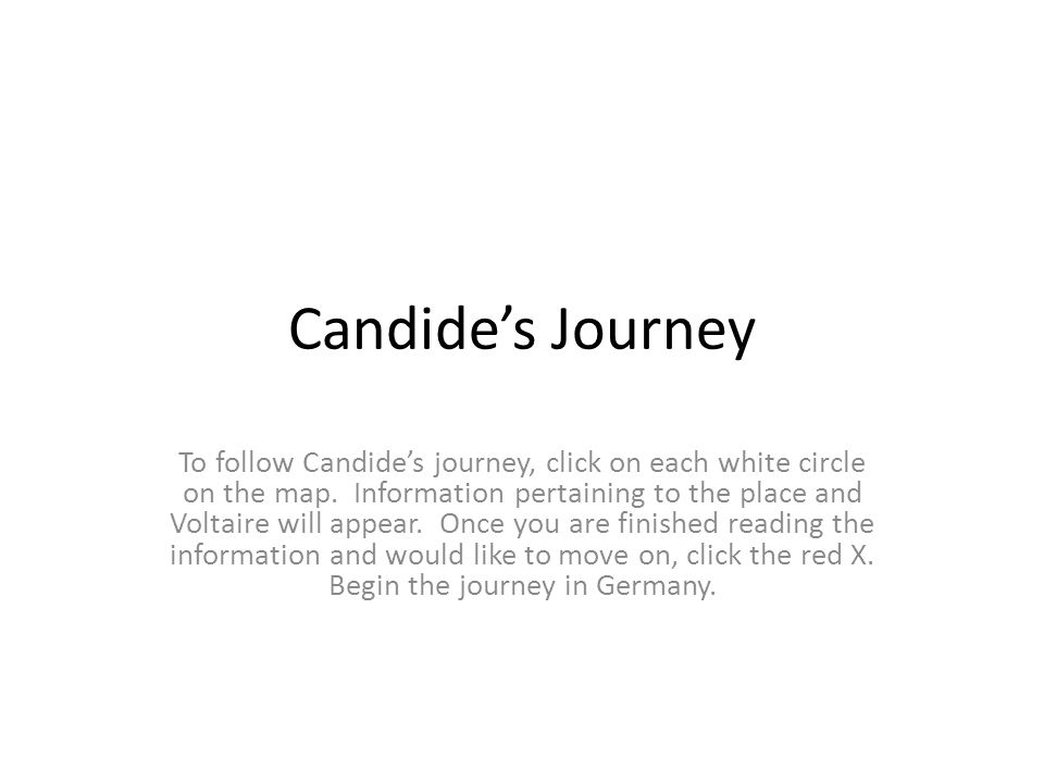 Candide's Journey To follow Candide's journey, click on each white circle on the map. Information pertaining to the place and Voltaire will appear. On