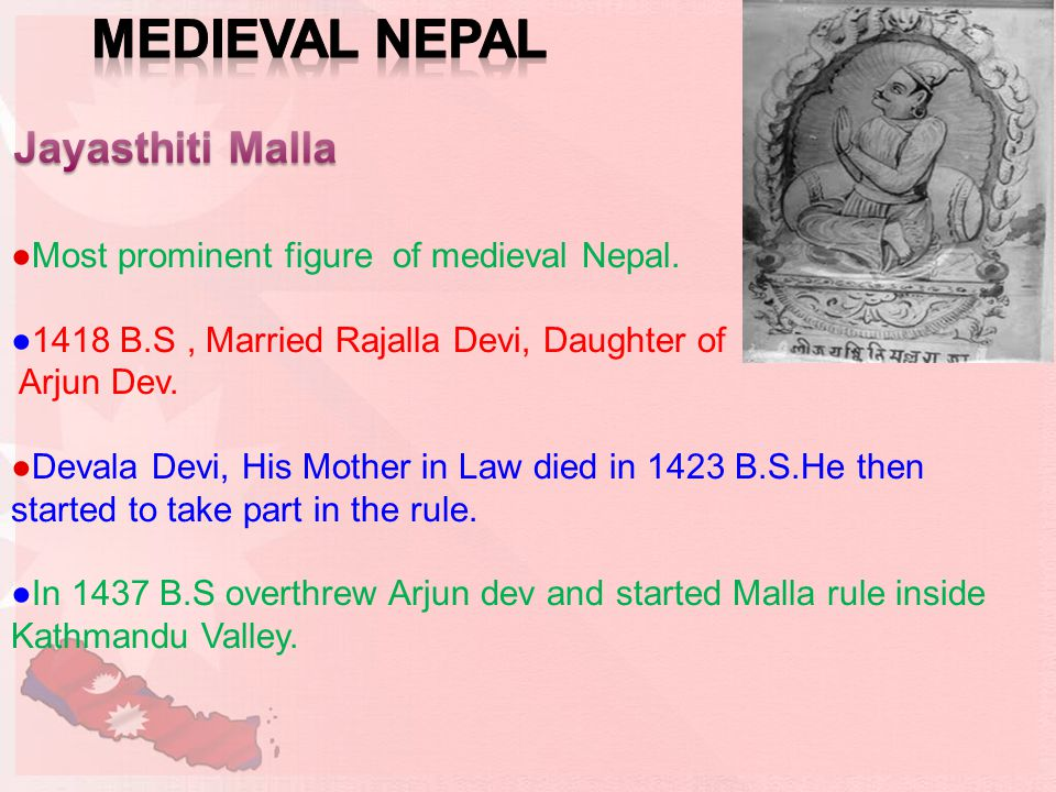 ●Most prominent figure of medieval Nepal. ●1418 B.S, Married Rajalla Devi, Daughter of Arjun Dev.
