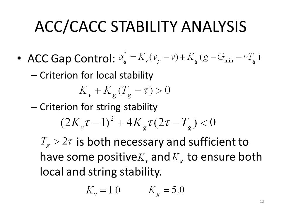 ACC/CACC STABILITY ANALYSIS ACC Gap Control: – Criterion for local stability – Criterion for string stability is both necessary and sufficient to have some positive and to ensure both local and string stability.