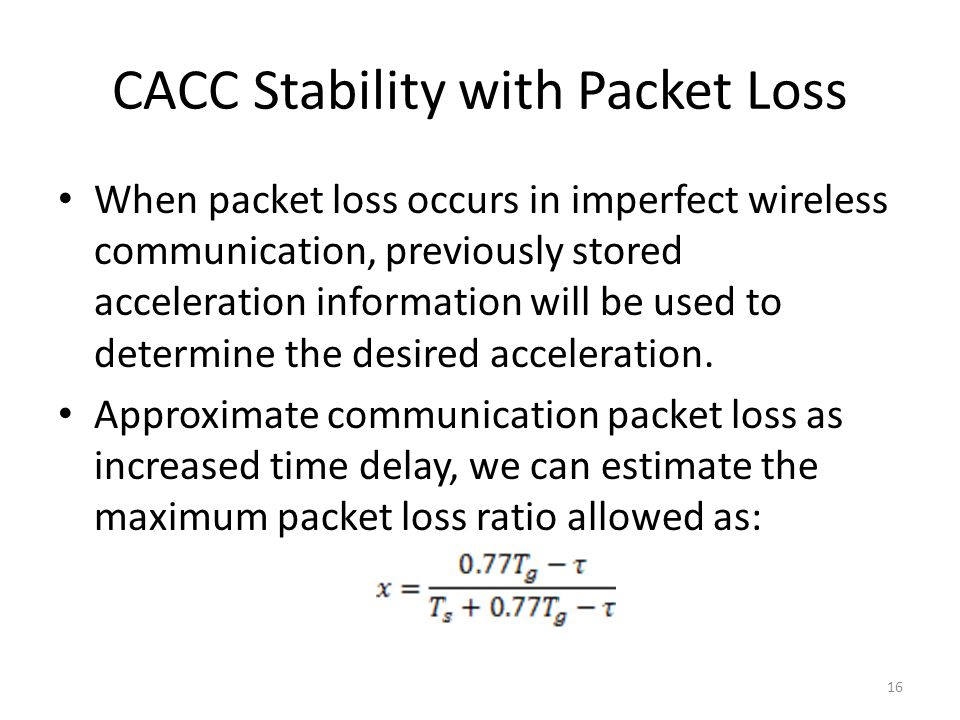 CACC Stability with Packet Loss When packet loss occurs in imperfect wireless communication, previously stored acceleration information will be used to determine the desired acceleration.