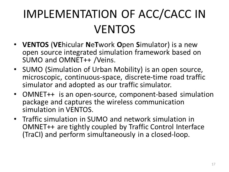 IMPLEMENTATION OF ACC/CACC IN VENTOS VENTOS (VEhicular NeTwork Open Simulator) is a new open source integrated simulation framework based on SUMO and OMNET++ /Veins.