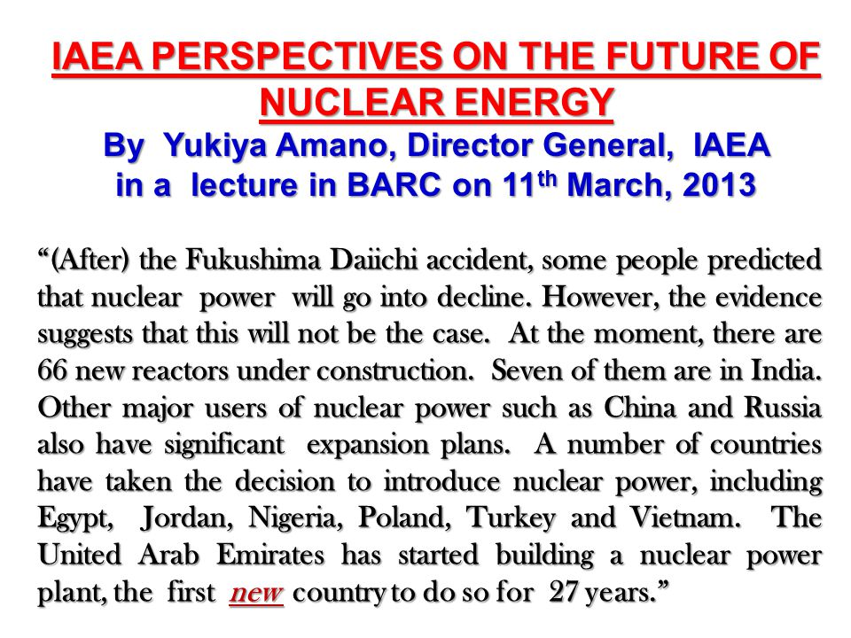 IAEA PERSPECTIVES ON THE FUTURE OF NUCLEAR ENERGY By Yukiya Amano, Director General, IAEA in a lecture in BARC on 11 th March, 2013 (After) the Fukushima Daiichi accident, some people predicted that nuclear power will go into decline.