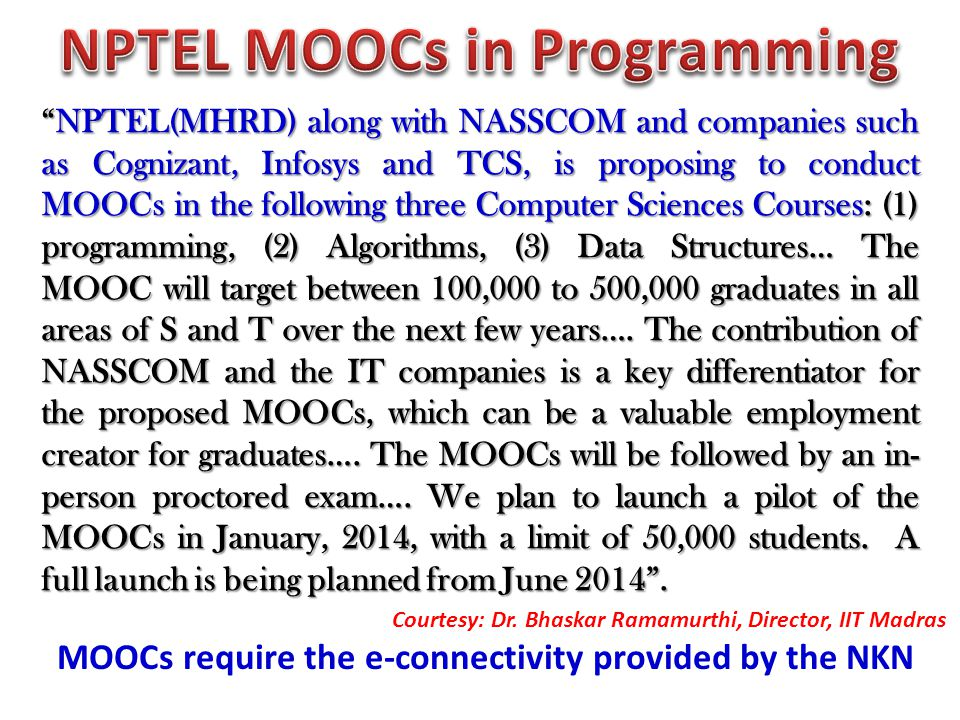 NPTEL(MHRD) along with NASSCOM and companies such as Cognizant, Infosys and TCS, is proposing to conduct MOOCs in the following three Computer Sciences Courses: (1) programming, (2) Algorithms, (3) Data Structures… The MOOC will target between 100,000 to 500,000 graduates in all areas of S and T over the next few years….